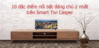 Tổng hợp 10 đặc điểm nổi bật đáng chú ý nhất trên Smart Tivi Casper