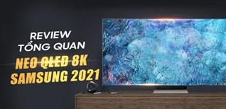 Đánh giá tổng quan Tivi Samsung Neo QLED 8K 2021, có gì HOT?