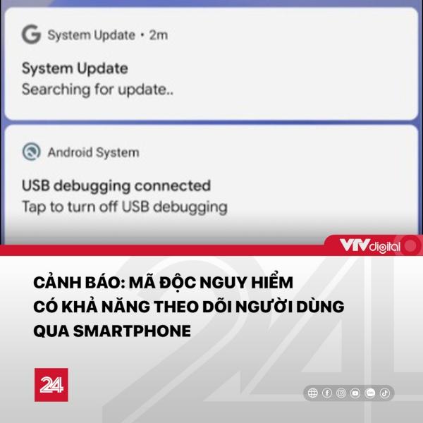 Trung tâm Tin tức VTV24 cảnh báo: Phần mềm độc hại mới trên Android ngụy trang dưới dạng bản cập nhật của hệ thống