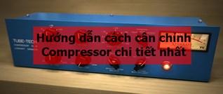 Hướng dẫn cách cân chỉnh compressor (bộ nén âm thanh) chi tiết nhất