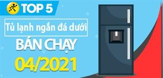 Top 5 tủ lạnh ngăn đá dưới bán chạy nhất tháng 4/2021 tại Điện máy XANH