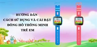 Hướng dẫn cách sử dụng và cài đặt đồng hồ thông minh trẻ em