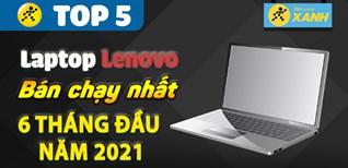 Top 5 Laptop Lenovo bán chạy nhất 6 tháng đầu năm 2021 tại Điện máy XANH