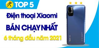 Top 5 Điện thoại Xiaomi bán chạy nhất 6 tháng đầu năm 2021 tại Điện máy XANH