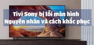 Tivi Sony bị lỗi màn hình - Nguyên nhân và cách khắc phục nhanh chóng