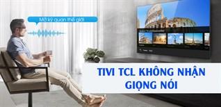 Tivi TCL không nhận giọng nói - Nguyên nhân và cách khắc phục