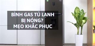 Bình gas tủ lạnh bị nóng có sao không? Mẹo khắc phục bình gas bị nóng