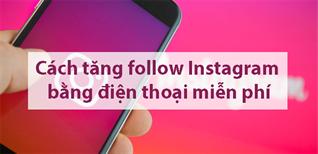 10 cách tăng follow Instagram bằng điện thoại miễn phí, cực hiệu quả