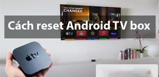 Cách reset Android TV box để khắc phục khi xảy ra sự cố đơn giản nhất