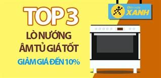 Top 3 lò nướng âm tủ giá tốt, giảm đến 10% tại Điện máy XANH, nên mua dịp tết Trung thu