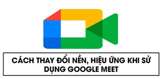 Cách thay đổi nền, hiệu ứng khi sử dụng Google Meet trên điện thoại, máy tính đơn giản