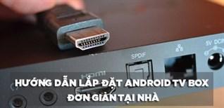 Hướng dẫn lắp đặt Android TV box đơn giản tại nhà mà bạn nên biết