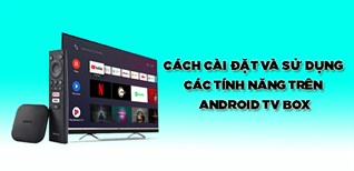 Cách cài đặt và sử dụng Android TV box nhiều tính năng bạn nên biết