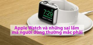 Apple Watch và những sai lầm mà người dùng thường mắc phải