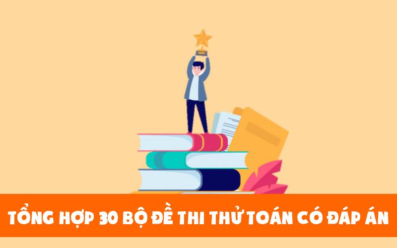 30 bộ đề thi thử toán có đáp án hỗ trợ học sinh